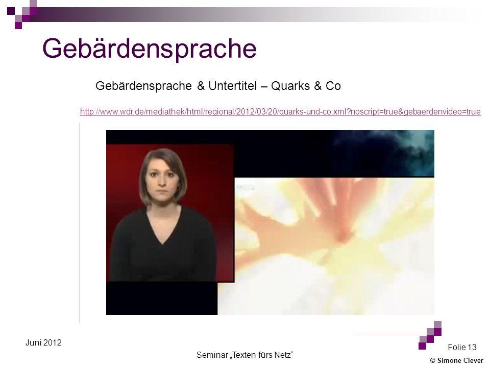 © Simone Clever Seminar Texten fürs Netz Folie 13 Juni 2012 Gebärdensprache http://www.wdr.de/mediathek/html/regional/2012/03/20/quarks-und-co.xml?noscript=true&gebaerdenvideo=true Gebärdensprache & Untertitel – Quarks & Co