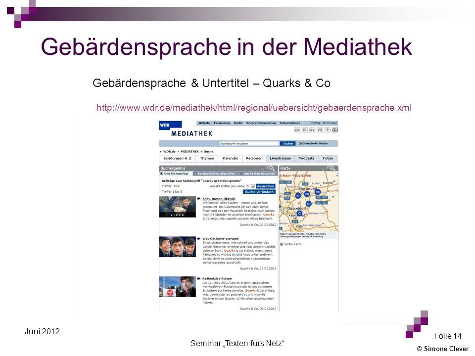 © Simone Clever Seminar Texten fürs Netz Folie 14 Juni 2012 Gebärdensprache in der Mediathek http://www.wdr.de/mediathek/html/regional/uebersicht/gebaerdensprache.xml Gebärdensprache & Untertitel – Quarks & Co