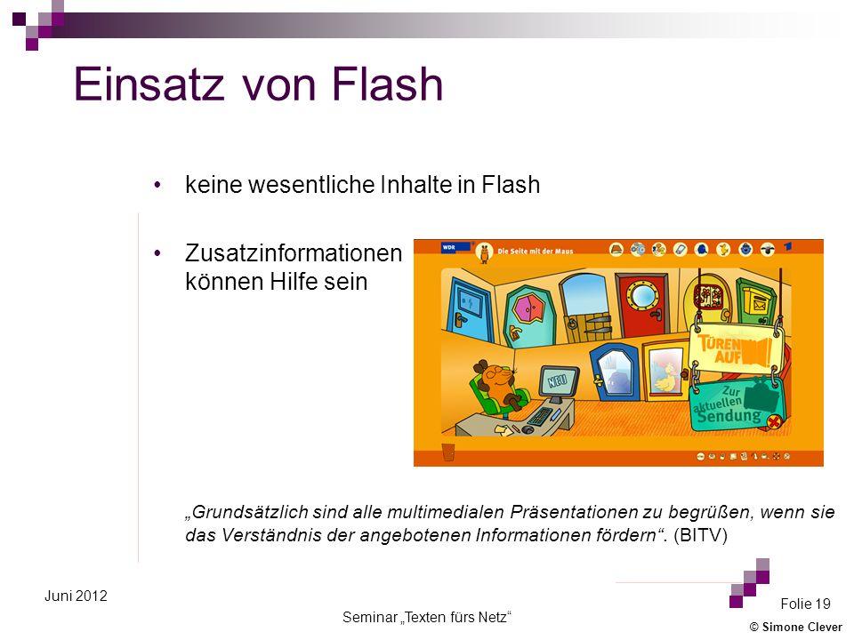 © Simone Clever Seminar Texten fürs Netz Folie 19 Juni 2012 Einsatz von Flash keine wesentliche Inhalte in Flash Zusatzinformationen können Hilfe sein Grundsätzlich sind alle multimedialen Präsentationen zu begrüßen, wenn sie das Verständnis der angebotenen Informationen fördern.