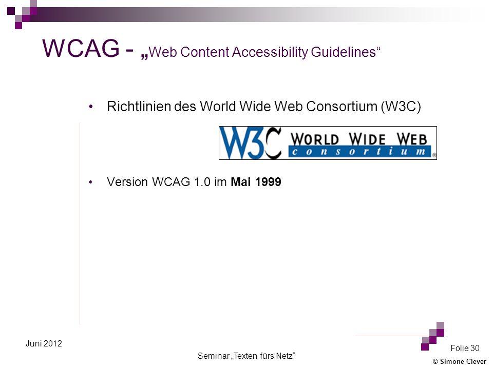 © Simone Clever Seminar Texten fürs Netz Folie 30 Juni 2012 WCAG - Web Content Accessibility Guidelines Richtlinien des World Wide Web Consortium (W3C) Version WCAG 1.0 im Mai 1999