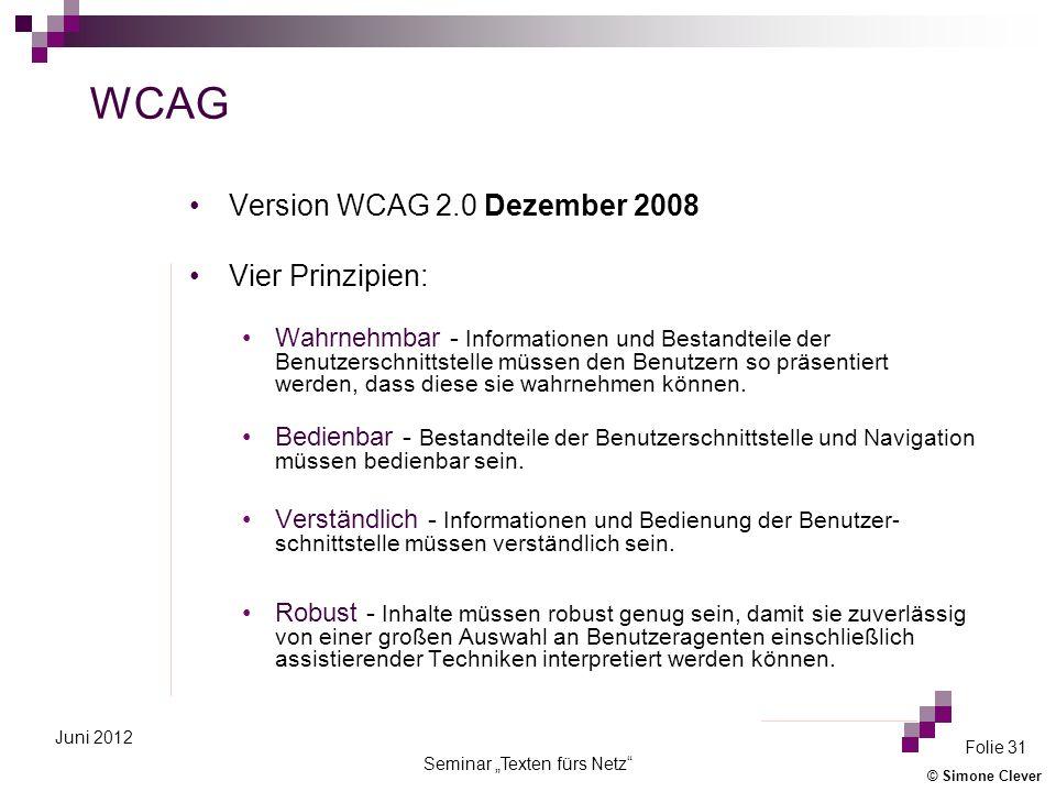 © Simone Clever Seminar Texten fürs Netz Folie 31 Juni 2012 WCAG Version WCAG 2.0 Dezember 2008 Vier Prinzipien: Wahrnehmbar - Informationen und Bestandteile der Benutzerschnittstelle müssen den Benutzern so präsentiert werden, dass diese sie wahrnehmen können.