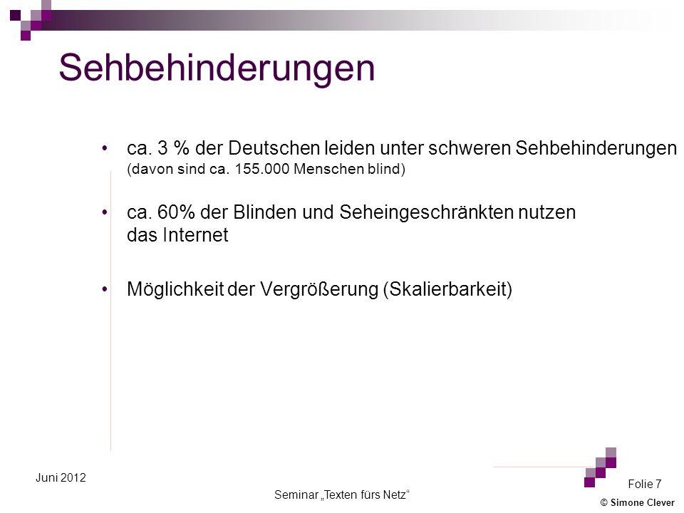 © Simone Clever Seminar Texten fürs Netz Folie 7 Juni 2012 Sehbehinderungen ca. 3 % der Deutschen leiden unter schweren Sehbehinderungen (davon sind c