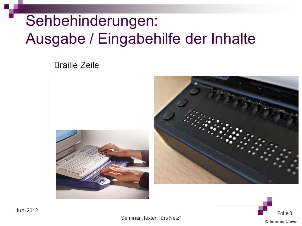 © Simone Clever Seminar Texten fürs Netz Folie 29 Juni 2012 Ergebnis alle Nutzer profitieren von barrierearmen Internet-Seiten Ziel: Informationen unabhängig von dem Zugangs-Ort dem Zugangs-Zeitpunkt der Zugangs-Software bereitzustellen
