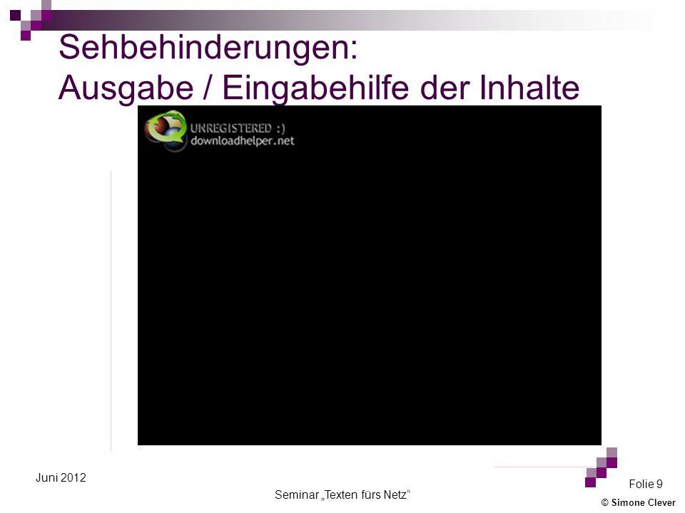 © Simone Clever Seminar Texten fürs Netz Folie 10 Juni 2012 Sehbehinderungen: Ausgabe der Inhalte Screenreader (für die akustische Wiedergabe) Software (z.