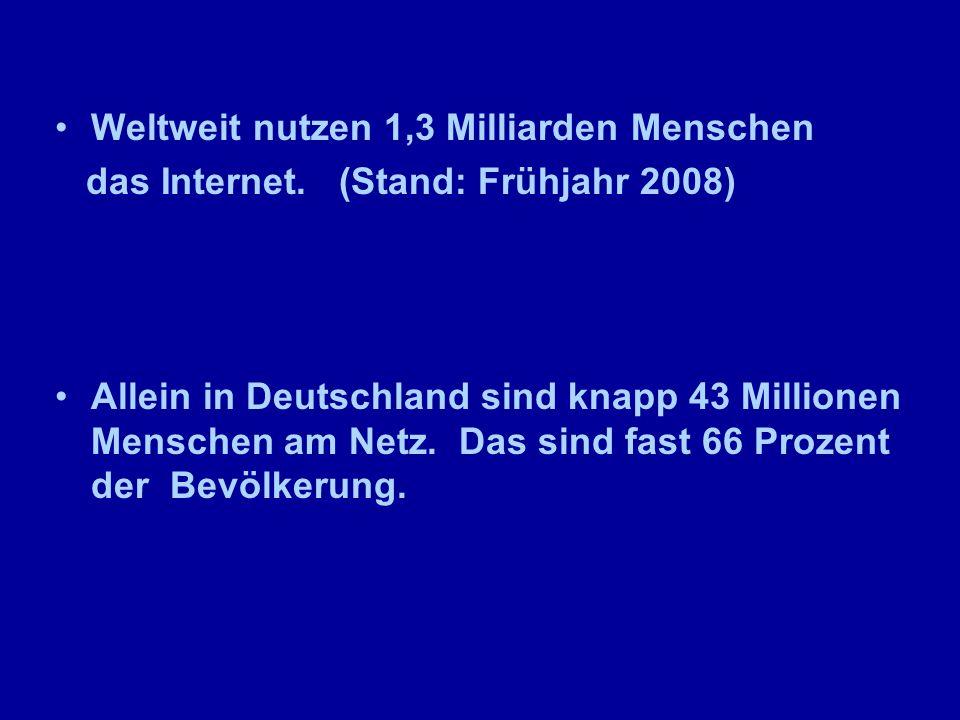 Weltweit nutzen 1,3 Milliarden Menschen das Internet. (Stand: Frühjahr 2008) Allein in Deutschland sind knapp 43 Millionen Menschen am Netz. Das sind