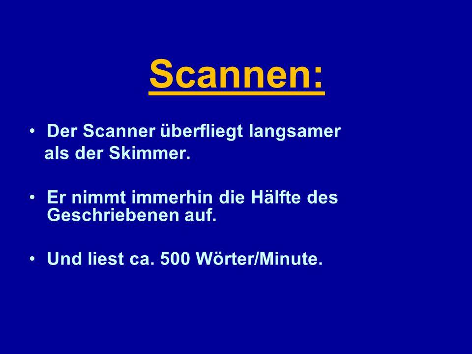 Scannen: Der Scanner überfliegt langsamer als der Skimmer. Er nimmt immerhin die Hälfte des Geschriebenen auf. Und liest ca. 500 Wörter/Minute.