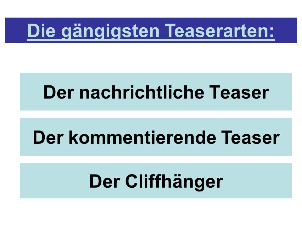 Der nachrichtliche Teaser Der kommentierende Teaser Der Cliffhänger Die gängigsten Teaserarten: