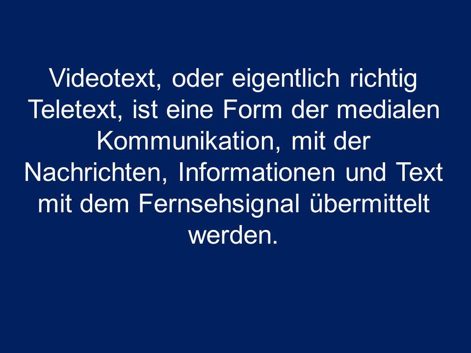 Videotext, oder eigentlich richtig Teletext, ist eine Form der medialen Kommunikation, mit der Nachrichten, Informationen und Text mit dem Fernsehsign