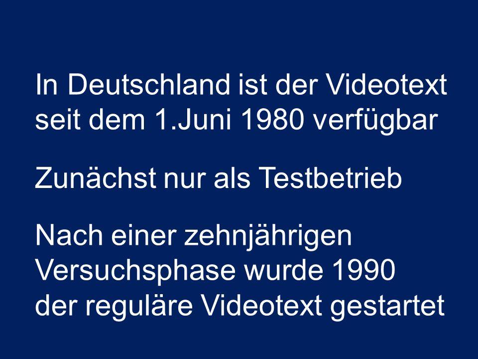 In Deutschland ist der Videotext seit dem 1.Juni 1980 verfügbar Zunächst nur als Testbetrieb Nach einer zehnjährigen Versuchsphase wurde 1990 der regu