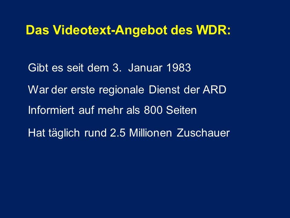 Das Videotext-Angebot des WDR: Gibt es seit dem 3. Januar 1983 War der erste regionale Dienst der ARD Informiert auf mehr als 800 Seiten Hat täglich r