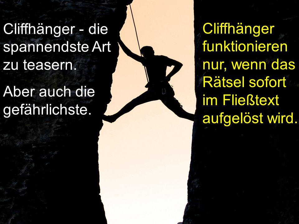Cliffhänger - die spannendste Art zu teasern. Aber auch die gefährlichste. Cliffhänger funktionieren nur, wenn das Rätsel sofort im Fließtext aufgelös