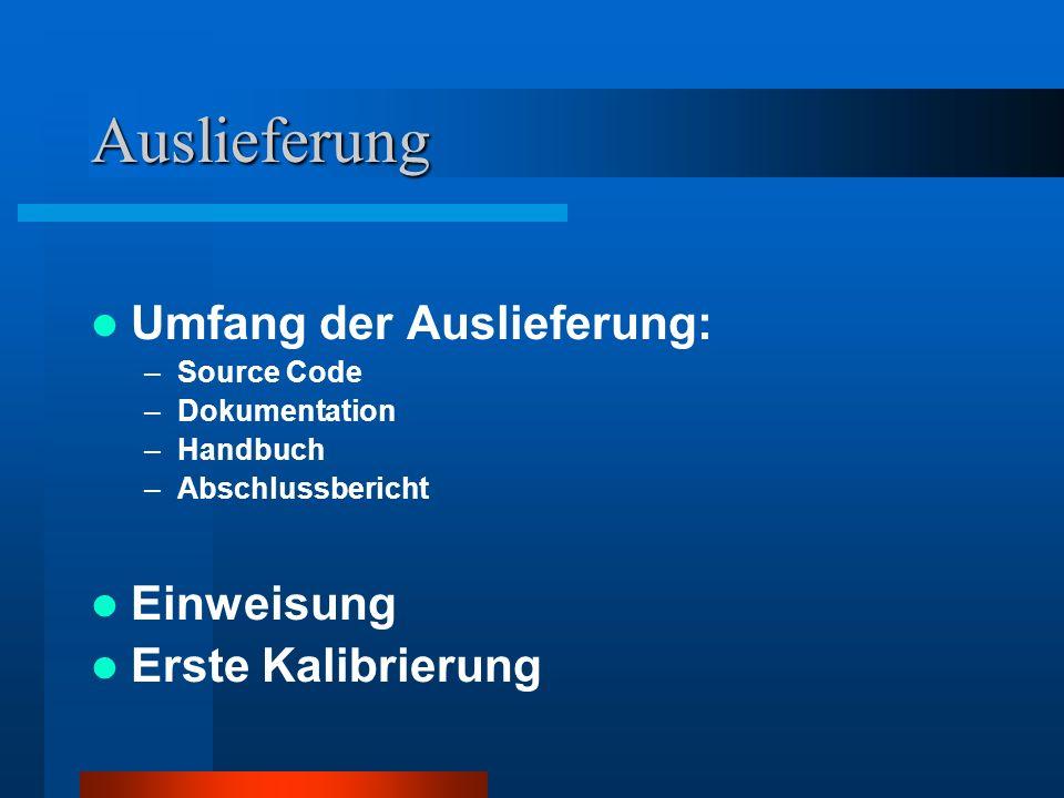Auslieferung Umfang der Auslieferung: –Source Code –Dokumentation –Handbuch –Abschlussbericht Einweisung Erste Kalibrierung
