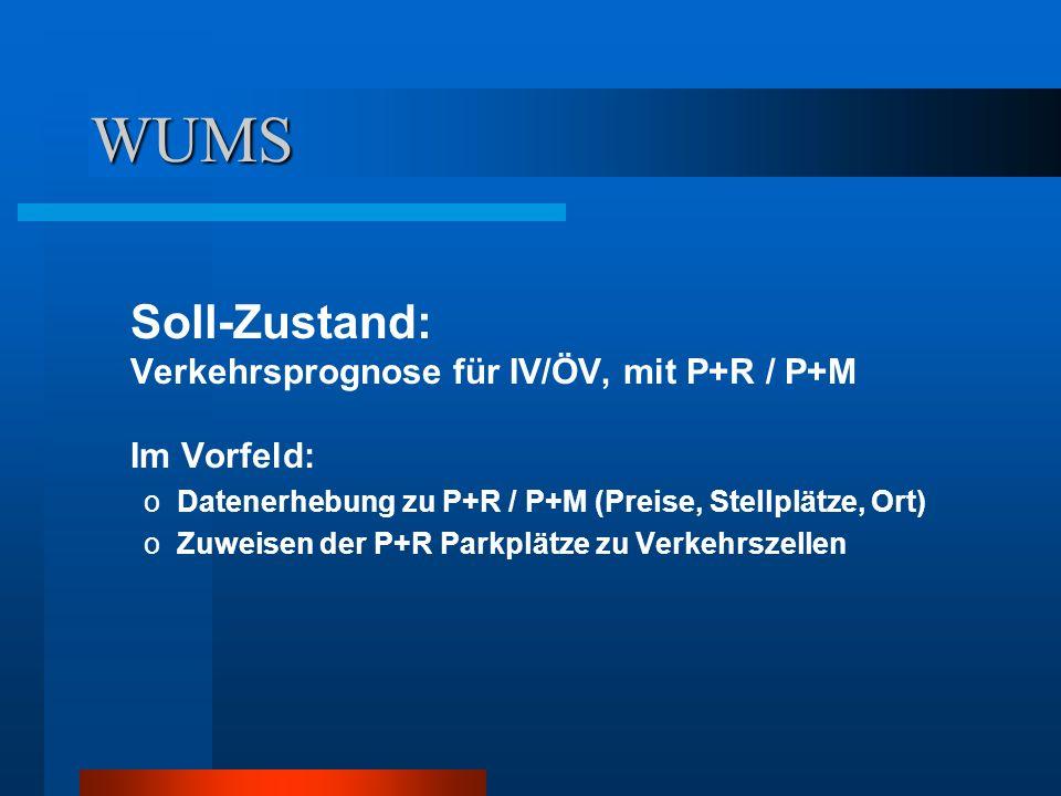 WUMS Soll-Zustand: Verkehrsprognose für IV/ÖV, mit P+R / P+M Im Vorfeld: oDatenerhebung zu P+R / P+M (Preise, Stellplätze, Ort) oZuweisen der P+R Parkplätze zu Verkehrszellen