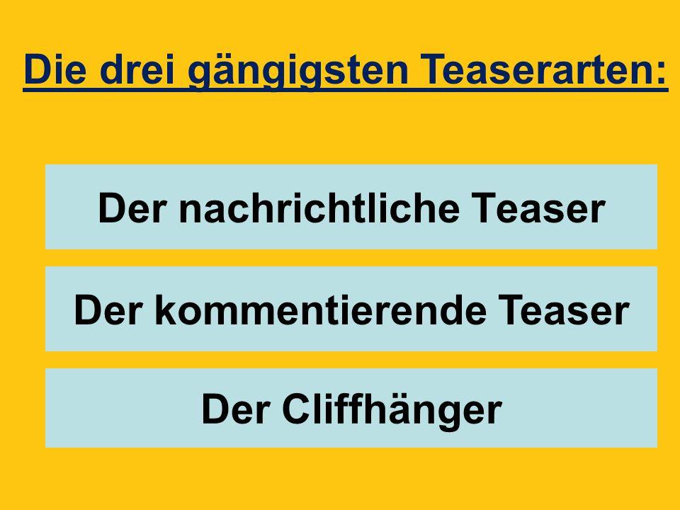 Der nachrichtliche Teaser Der kommentierende Teaser Der Cliffhänger Die drei gängigsten Teaserarten: