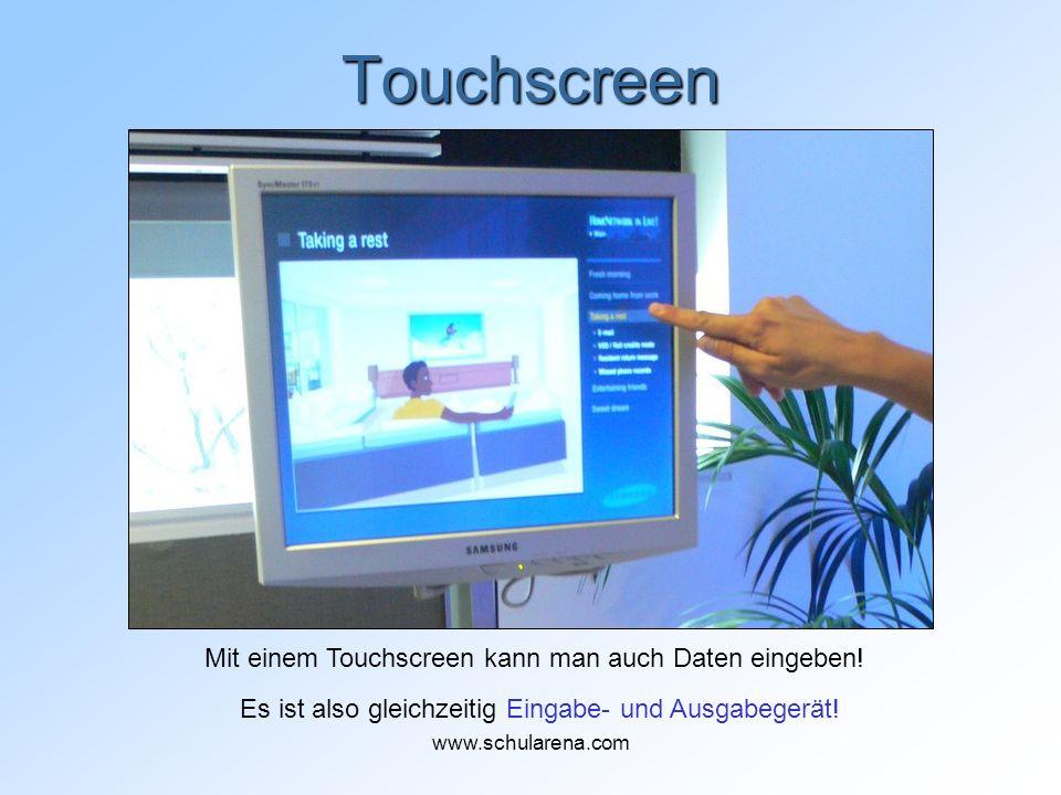 Touchscreen Mit einem Touchscreen kann man auch Daten eingeben! Es ist also gleichzeitig Eingabe- und Ausgabegerät! www.schularena.com