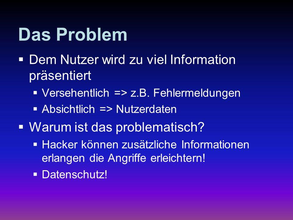 Das Problem Dem Nutzer wird zu viel Information präsentiert Versehentlich => z.B. Fehlermeldungen Absichtlich => Nutzerdaten Warum ist das problematis