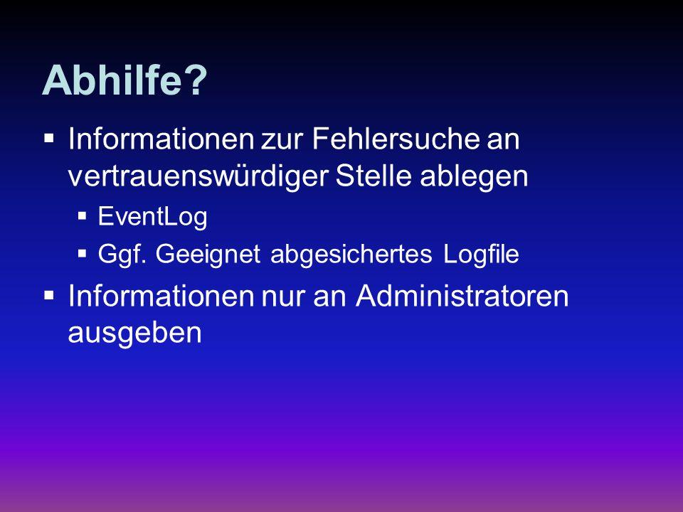 Abhilfe? Informationen zur Fehlersuche an vertrauenswürdiger Stelle ablegen EventLog Ggf. Geeignet abgesichertes Logfile Informationen nur an Administ