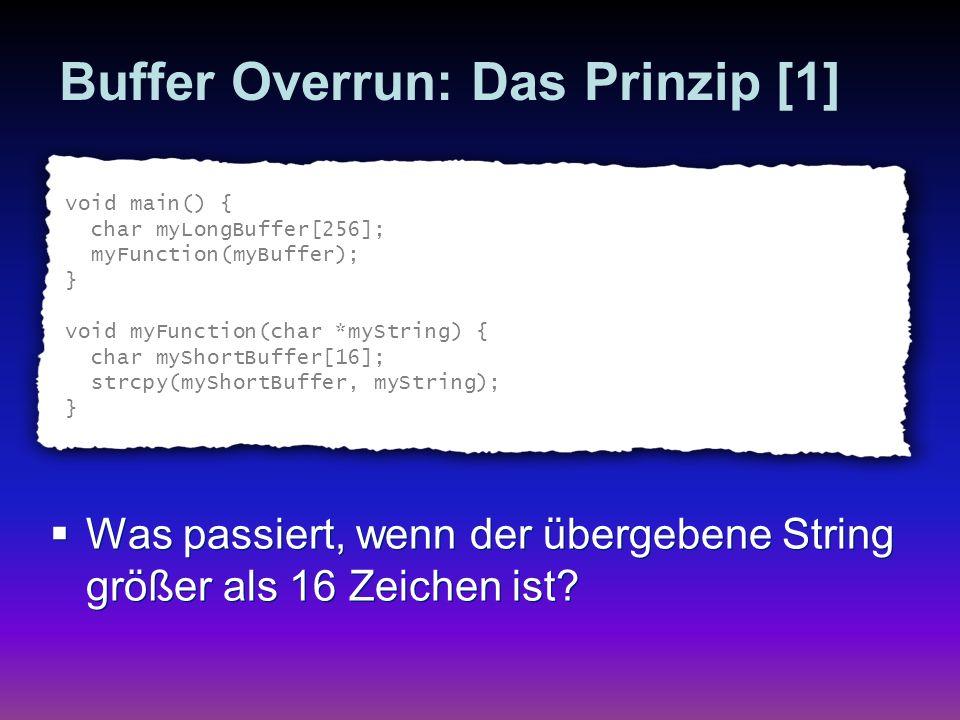 Buffer Overrun: Das Prinzip [2] void main() { char myLongBuffer[256]; myFunction(myLongBuffer); } Stack (bisheriger Stackinhalt) 256 MyLongBuffer Rücksprungadresse Sonstige Daten MyShortBuffer 16 Strings void myFunction(char *myString) { char myShortBuffer[16]; strcpy(myShortBuffer, myString); } Daten sind zu lang .