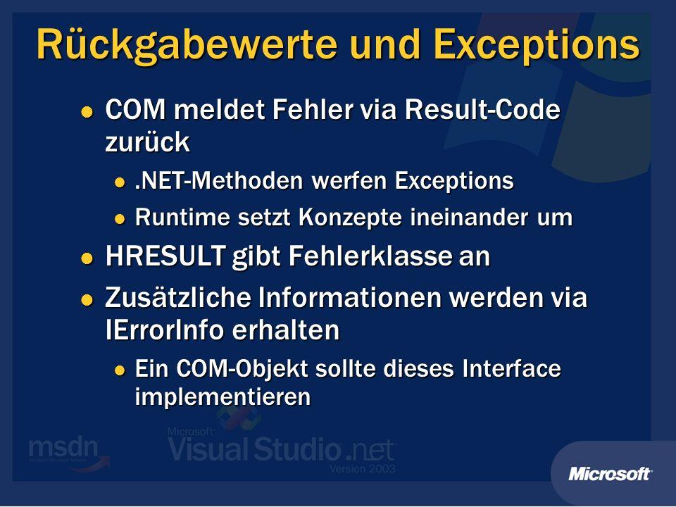 Rückgabewerte und Exceptions COM meldet Fehler via Result-Code zurück COM meldet Fehler via Result-Code zurück.NET-Methoden werfen Exceptions.NET-Methoden werfen Exceptions Runtime setzt Konzepte ineinander um Runtime setzt Konzepte ineinander um HRESULT gibt Fehlerklasse an HRESULT gibt Fehlerklasse an Zusätzliche Informationen werden via IErrorInfo erhalten Zusätzliche Informationen werden via IErrorInfo erhalten Ein COM-Objekt sollte dieses Interface implementieren Ein COM-Objekt sollte dieses Interface implementieren
