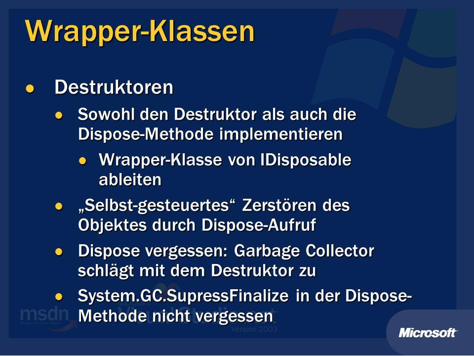 Wrapper-Klassen Destruktoren Destruktoren Sowohl den Destruktor als auch die Dispose-Methode implementieren Sowohl den Destruktor als auch die Dispose-Methode implementieren Wrapper-Klasse von IDisposable ableiten Wrapper-Klasse von IDisposable ableiten Selbst-gesteuertes Zerstören des Objektes durch Dispose-Aufruf Selbst-gesteuertes Zerstören des Objektes durch Dispose-Aufruf Dispose vergessen: Garbage Collector schlägt mit dem Destruktor zu Dispose vergessen: Garbage Collector schlägt mit dem Destruktor zu System.GC.SupressFinalize in der Dispose- Methode nicht vergessen System.GC.SupressFinalize in der Dispose- Methode nicht vergessen