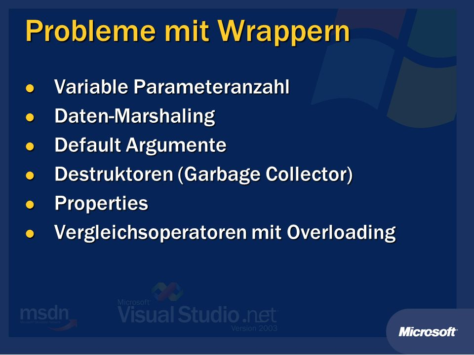 Probleme mit Wrappern Variable Parameteranzahl Variable Parameteranzahl Daten-Marshaling Daten-Marshaling Default Argumente Default Argumente Destruktoren (Garbage Collector) Destruktoren (Garbage Collector) Properties Properties Vergleichsoperatoren mit Overloading Vergleichsoperatoren mit Overloading
