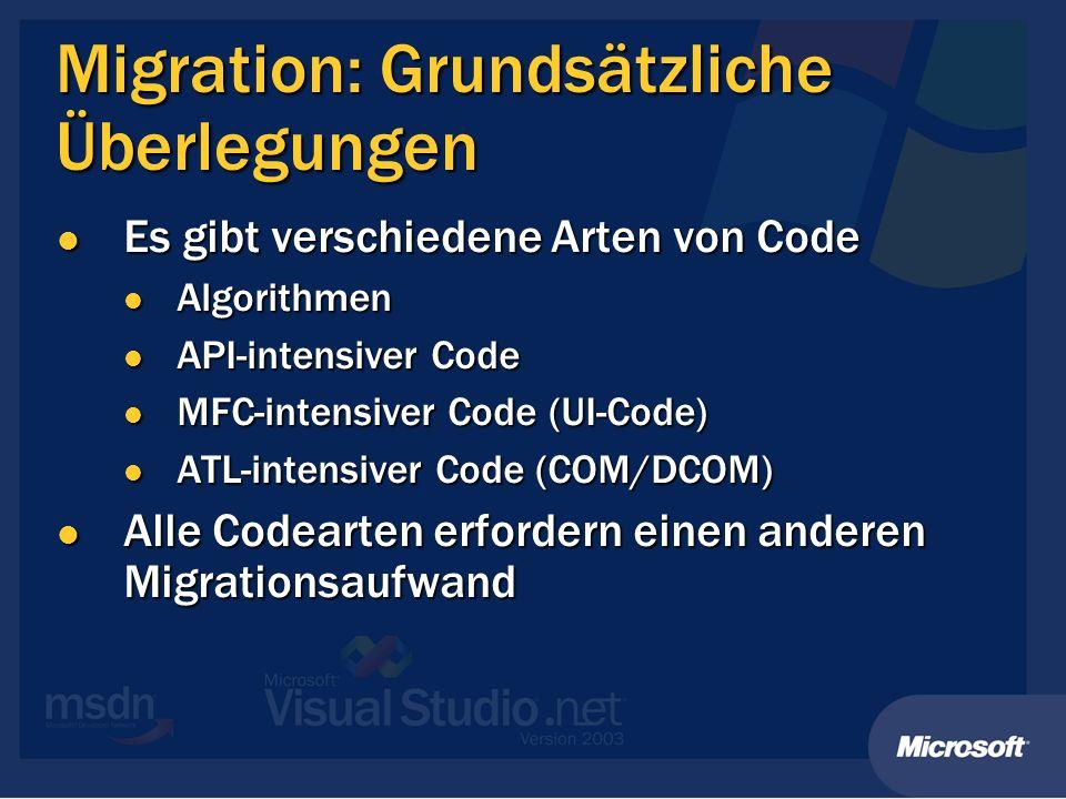 Migration: Grundsätzliche Überlegungen Es gibt verschiedene Arten von Code Es gibt verschiedene Arten von Code Algorithmen Algorithmen API-intensiver Code API-intensiver Code MFC-intensiver Code (UI-Code) MFC-intensiver Code (UI-Code) ATL-intensiver Code (COM/DCOM) ATL-intensiver Code (COM/DCOM) Alle Codearten erfordern einen anderen Migrationsaufwand Alle Codearten erfordern einen anderen Migrationsaufwand