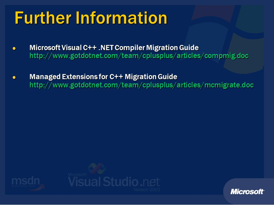 Further Information Microsoft Visual C++.NET Compiler Migration Guide http://www.gotdotnet.com/team/cplusplus/articles/compmig.doc Microsoft Visual C++.NET Compiler Migration Guide http://www.gotdotnet.com/team/cplusplus/articles/compmig.doc Managed Extensions for C++ Migration Guide http://www.gotdotnet.com/team/cplusplus/articles/mcmigrate.doc Managed Extensions for C++ Migration Guide http://www.gotdotnet.com/team/cplusplus/articles/mcmigrate.doc