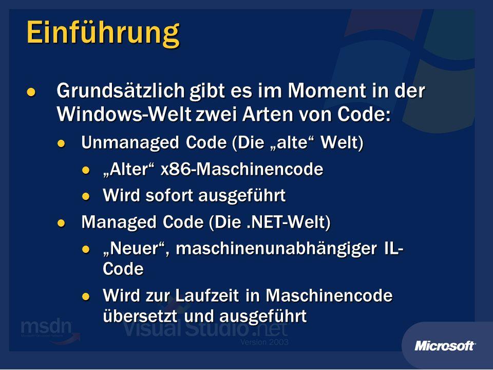 Einführung Grundsätzlich gibt es im Moment in der Windows-Welt zwei Arten von Code: Grundsätzlich gibt es im Moment in der Windows-Welt zwei Arten von Code: Unmanaged Code (Die alte Welt) Unmanaged Code (Die alte Welt) Alter x86-Maschinencode Alter x86-Maschinencode Wird sofort ausgeführt Wird sofort ausgeführt Managed Code (Die.NET-Welt) Managed Code (Die.NET-Welt) Neuer, maschinenunabhängiger IL- Code Neuer, maschinenunabhängiger IL- Code Wird zur Laufzeit in Maschinencode übersetzt und ausgeführt Wird zur Laufzeit in Maschinencode übersetzt und ausgeführt