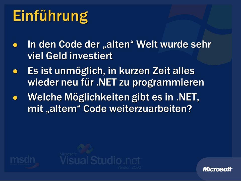 Einführung In den Code der alten Welt wurde sehr viel Geld investiert In den Code der alten Welt wurde sehr viel Geld investiert Es ist unmöglich, in kurzen Zeit alles wieder neu für.NET zu programmieren Es ist unmöglich, in kurzen Zeit alles wieder neu für.NET zu programmieren Welche Möglichkeiten gibt es in.NET, mit altem Code weiterzuarbeiten.