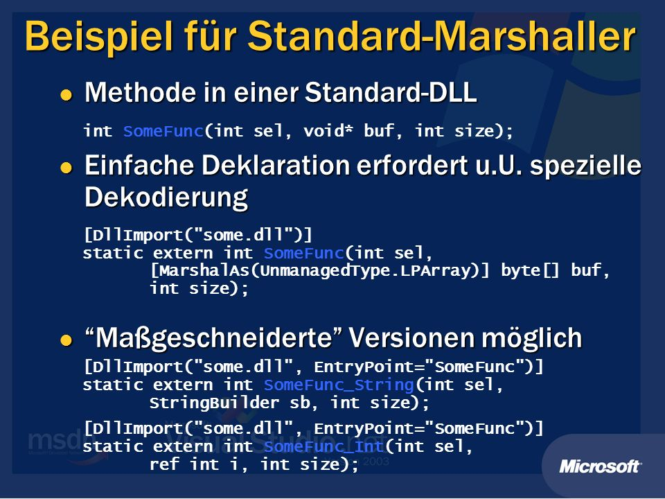Array als Referenzparameter // Originaldeklaration der Library-Funktion // int f(int** ppArray, int* pSize); [DllImport( PInvokeLib.dll )] public static extern int f(ref IntPtr array, ref int size); // Unmanaged Speicherbereich anlegen IntPtr buffer = Marshal.AllocCoTaskMem( Marshal.SizeOf(size) * array2.Length); // Daten in Speicherbereich kopieren Marshal.Copy(array2, 0, buffer, array2.Length); int res = f(ref buffer, ref size); int[] arrayRes = new int[size]; // Daten zurückkopieren Marshal.Copy(buffer, arrayRes, 0, size); // Unmanaged Speicherbereich freigeben Marshal.FreeCoTaskMem(buffer);