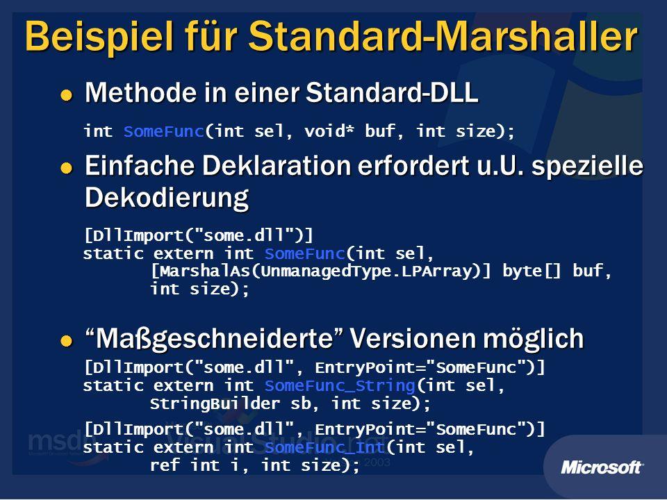 Beispiel für Standard-Marshaller int SomeFunc(int sel, void* buf, int size); [DllImport( some.dll )] static extern int SomeFunc(int sel, [MarshalAs(UnmanagedType.LPArray)] byte[] buf, int size); [DllImport( some.dll , EntryPoint= SomeFunc )] static extern int SomeFunc_String(int sel, StringBuilder sb, int size); [DllImport( some.dll , EntryPoint= SomeFunc )] static extern int SomeFunc_Int(int sel, ref int i, int size); Methode in einer Standard-DLL Methode in einer Standard-DLL Einfache Deklaration erfordert u.U.