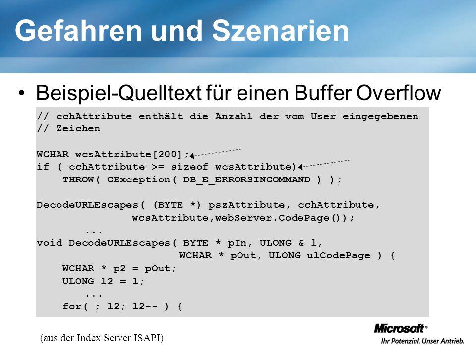 Gefahren und Szenarien Beispiel-Quelltext für einen Buffer Overflow // cchAttribute enthält die Anzahl der vom User eingegebenen // Zeichen WCHAR wcsAttribute[200]; if ( cchAttribute >= sizeof wcsAttribute) THROW( CException( DB_E_ERRORSINCOMMAND ) ); DecodeURLEscapes( (BYTE *) pszAttribute, cchAttribute, wcsAttribute,webServer.CodePage());...