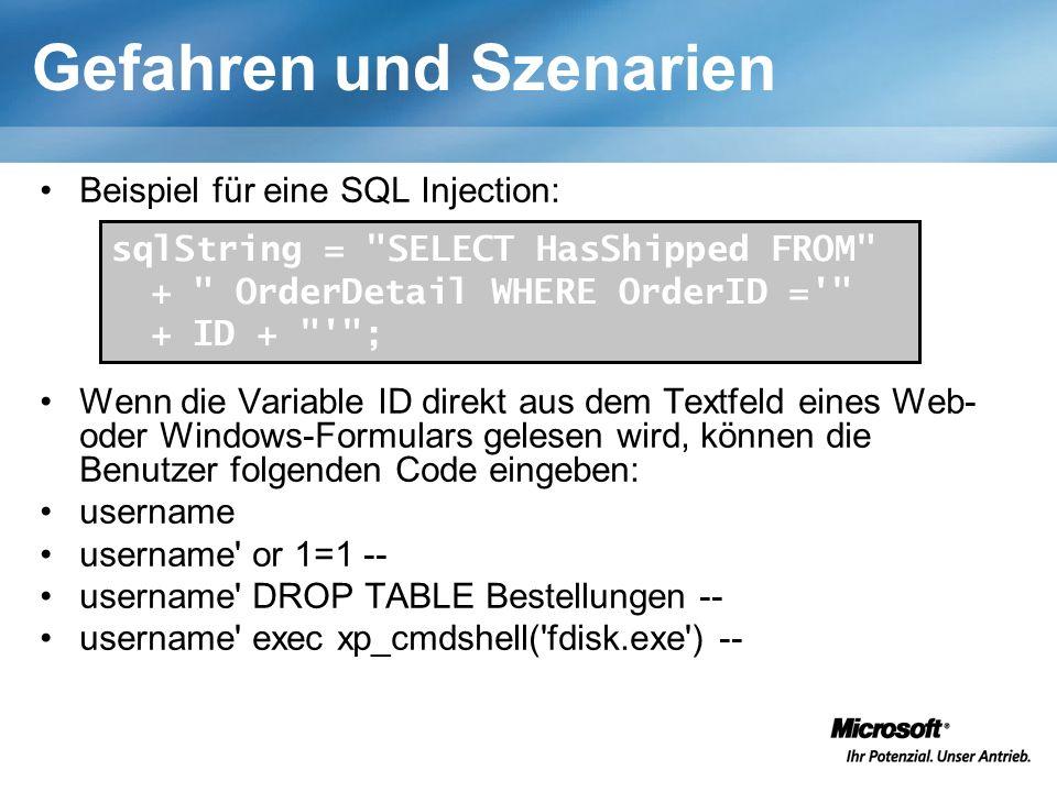 Gefahren und Szenarien Beispiel für eine SQL Injection: Wenn die Variable ID direkt aus dem Textfeld eines Web- oder Windows-Formulars gelesen wird, können die Benutzer folgenden Code eingeben: username username or 1=1 -- username DROP TABLE Bestellungen -- username exec xp_cmdshell( fdisk.exe ) -- sqlString = SELECT HasShipped FROM + OrderDetail WHERE OrderID = + ID + ;