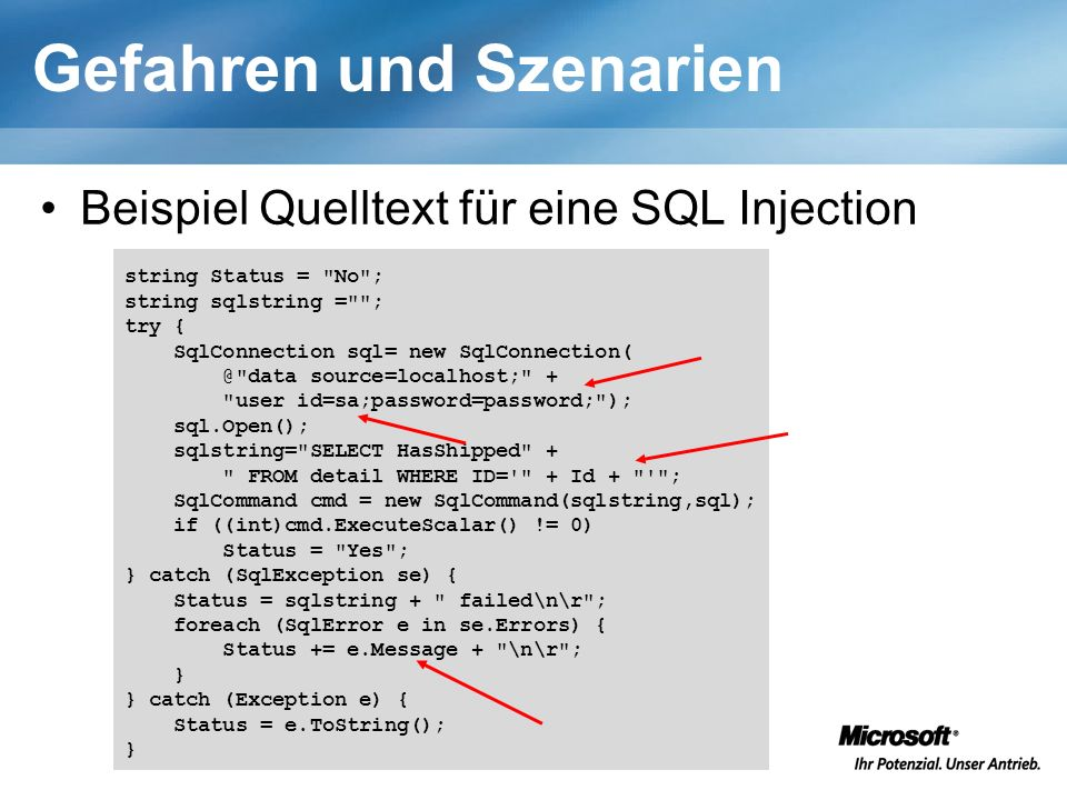 Gefahren und Szenarien Beispiel Quelltext für eine SQL Injection string Status = No ; string sqlstring = ; try { SqlConnection sql= new SqlConnection( @ data source=localhost; + user id=sa;password=password; ); sql.Open(); sqlstring= SELECT HasShipped + FROM detail WHERE ID= + Id + ; SqlCommand cmd = new SqlCommand(sqlstring,sql); if ((int)cmd.ExecuteScalar() != 0) Status = Yes ; } catch (SqlException se) { Status = sqlstring + failed\n\r ; foreach (SqlError e in se.Errors) { Status += e.Message + \n\r ; } } catch (Exception e) { Status = e.ToString(); }