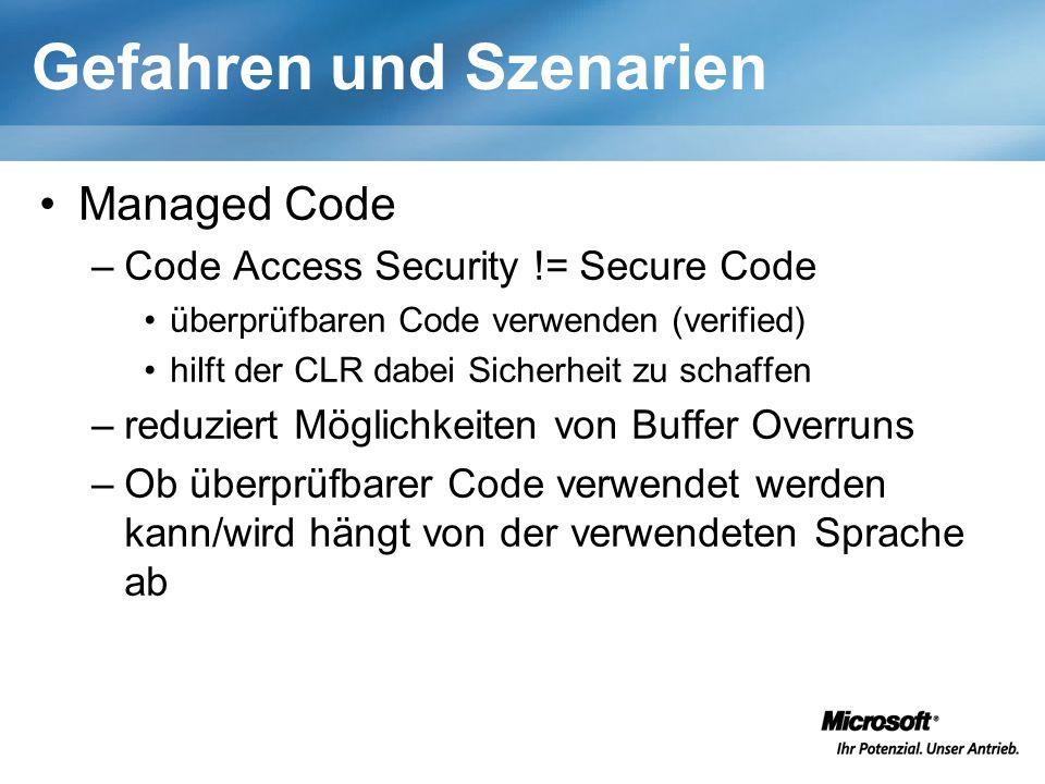 Gefahren und Szenarien Managed Code –Code Access Security != Secure Code überprüfbaren Code verwenden (verified) hilft der CLR dabei Sicherheit zu schaffen –reduziert Möglichkeiten von Buffer Overruns –Ob überprüfbarer Code verwendet werden kann/wird hängt von der verwendeten Sprache ab