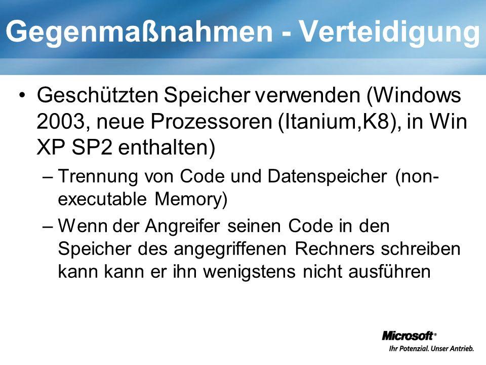 Gegenmaßnahmen - Verteidigung Geschützten Speicher verwenden (Windows 2003, neue Prozessoren (Itanium,K8), in Win XP SP2 enthalten) –Trennung von Code und Datenspeicher (non- executable Memory) –Wenn der Angreifer seinen Code in den Speicher des angegriffenen Rechners schreiben kann kann er ihn wenigstens nicht ausführen