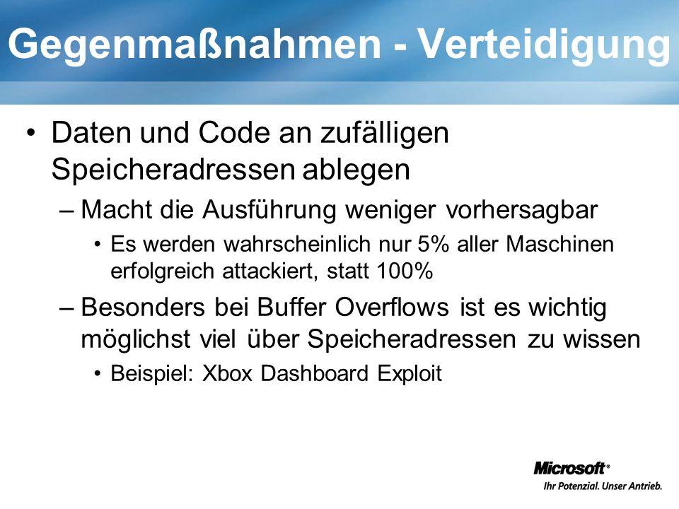 Gegenmaßnahmen - Verteidigung Daten und Code an zufälligen Speicheradressen ablegen –Macht die Ausführung weniger vorhersagbar Es werden wahrscheinlich nur 5% aller Maschinen erfolgreich attackiert, statt 100% –Besonders bei Buffer Overflows ist es wichtig möglichst viel über Speicheradressen zu wissen Beispiel: Xbox Dashboard Exploit