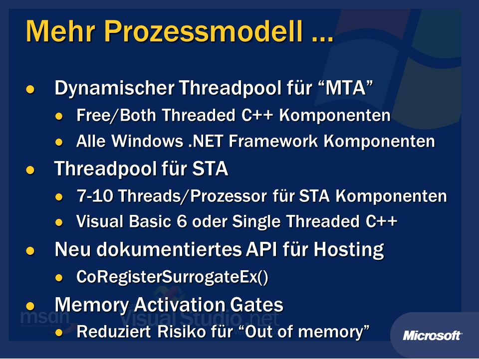 Mehr Prozessmodell … Dynamischer Threadpool für MTA Dynamischer Threadpool für MTA Free/Both Threaded C++ Komponenten Free/Both Threaded C++ Komponenten Alle Windows.NET Framework Komponenten Alle Windows.NET Framework Komponenten Threadpool für STA Threadpool für STA 7-10 Threads/Prozessor für STA Komponenten 7-10 Threads/Prozessor für STA Komponenten Visual Basic 6 oder Single Threaded C++ Visual Basic 6 oder Single Threaded C++ Neu dokumentiertes API für Hosting Neu dokumentiertes API für Hosting CoRegisterSurrogateEx() CoRegisterSurrogateEx() Memory Activation Gates Memory Activation Gates Reduziert Risiko für Out of memory Reduziert Risiko für Out of memory