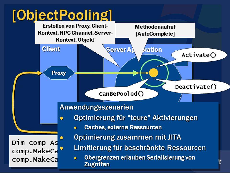 Server Applikation [ObjectPooling] ClientClient Proxy Dim comp As New SampleComp comp.MakeCall()comp.MakeCall() comp.MakeCall()comp.MakeCall() Erstellen von Proxy, Client- Kontext, RPC Channel, Server- Kontext, Objekt Methodenaufruf [AutoComplete] Activate() Deactivate() Anwendungsszenarien Optimierung für teure Aktivierungen Optimierung für teure Aktivierungen Caches, externe Ressourcen Caches, externe Ressourcen Optimierung zusammen mit JITA Optimierung zusammen mit JITA Limitierung für beschränkte Ressourcen Limitierung für beschränkte Ressourcen Obergrenzen erlauben Serialisierung von Zugriffen Obergrenzen erlauben Serialisierung von ZugriffenAnwendungsszenarien Optimierung für teure Aktivierungen Optimierung für teure Aktivierungen Caches, externe Ressourcen Caches, externe Ressourcen Optimierung zusammen mit JITA Optimierung zusammen mit JITA Limitierung für beschränkte Ressourcen Limitierung für beschränkte Ressourcen Obergrenzen erlauben Serialisierung von Zugriffen Obergrenzen erlauben Serialisierung von Zugriffen CanBePooled()