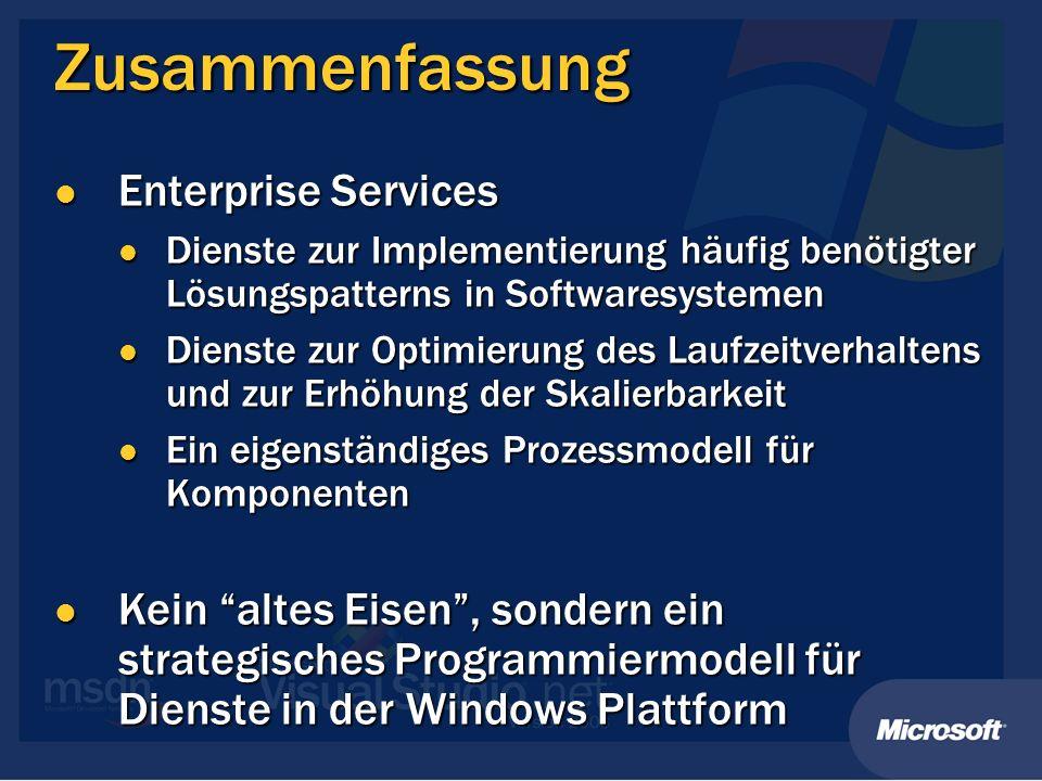 Zusammenfassung Enterprise Services Enterprise Services Dienste zur Implementierung häufig benötigter Lösungspatterns in Softwaresystemen Dienste zur Implementierung häufig benötigter Lösungspatterns in Softwaresystemen Dienste zur Optimierung des Laufzeitverhaltens und zur Erhöhung der Skalierbarkeit Dienste zur Optimierung des Laufzeitverhaltens und zur Erhöhung der Skalierbarkeit Ein eigenständiges Prozessmodell für Komponenten Ein eigenständiges Prozessmodell für Komponenten Kein altes Eisen, sondern ein strategisches Programmiermodell für Dienste in der Windows Plattform Kein altes Eisen, sondern ein strategisches Programmiermodell für Dienste in der Windows Plattform