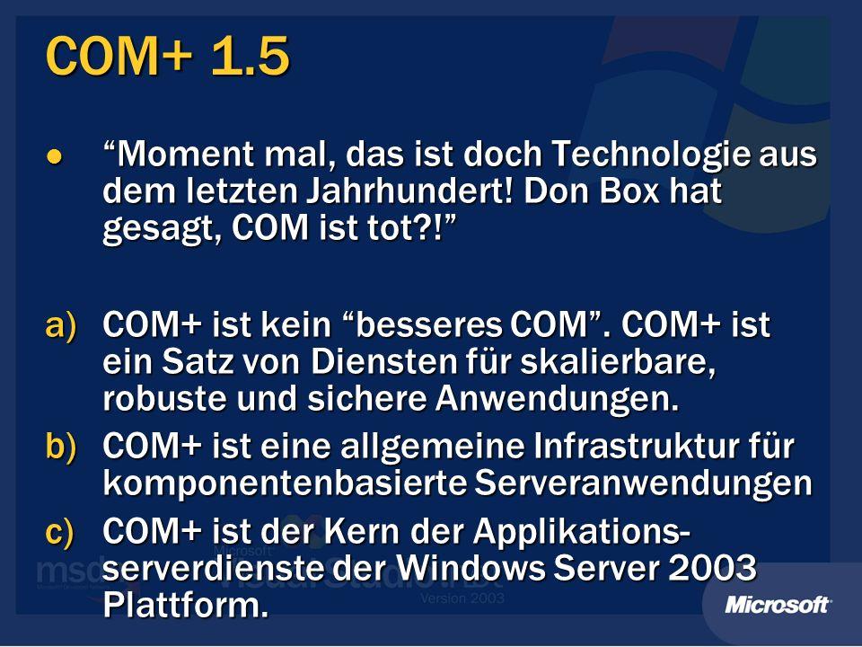 COM+ 1.5 / Enterprise Services COM+ 1.5 COM+ 1.5 Name für das COM Programmiermodell Name für das COM Programmiermodell System.EnterpriseServices System.EnterpriseServices Name für das Framework Programmiermodell Name für das Framework Programmiermodell Zwei Programmiermodelle; ein integrierter Satz von Betriebssystemdiensten Zwei Programmiermodelle; ein integrierter Satz von Betriebssystemdiensten Windows Enterprise Services Windows Enterprise Services