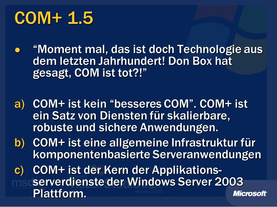 COM+ 1.5 Moment mal, das ist doch Technologie aus dem letzten Jahrhundert! Don Box hat gesagt, COM ist tot?! Moment mal, das ist doch Technologie aus