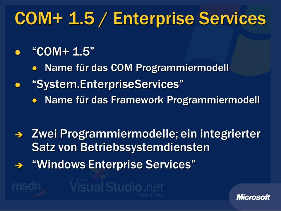 COM+ 1.5 / Enterprise Services COM+ 1.5 COM+ 1.5 Name für das COM Programmiermodell Name für das COM Programmiermodell System.EnterpriseServices System.EnterpriseServices Name für das Framework Programmiermodell Name für das Framework Programmiermodell Zwei Programmiermodelle; ein integrierter Satz von Betriebssystemdiensten Zwei Programmiermodelle; ein integrierter Satz von Betriebssystemdiensten Windows Enterprise Services Windows Enterprise Services