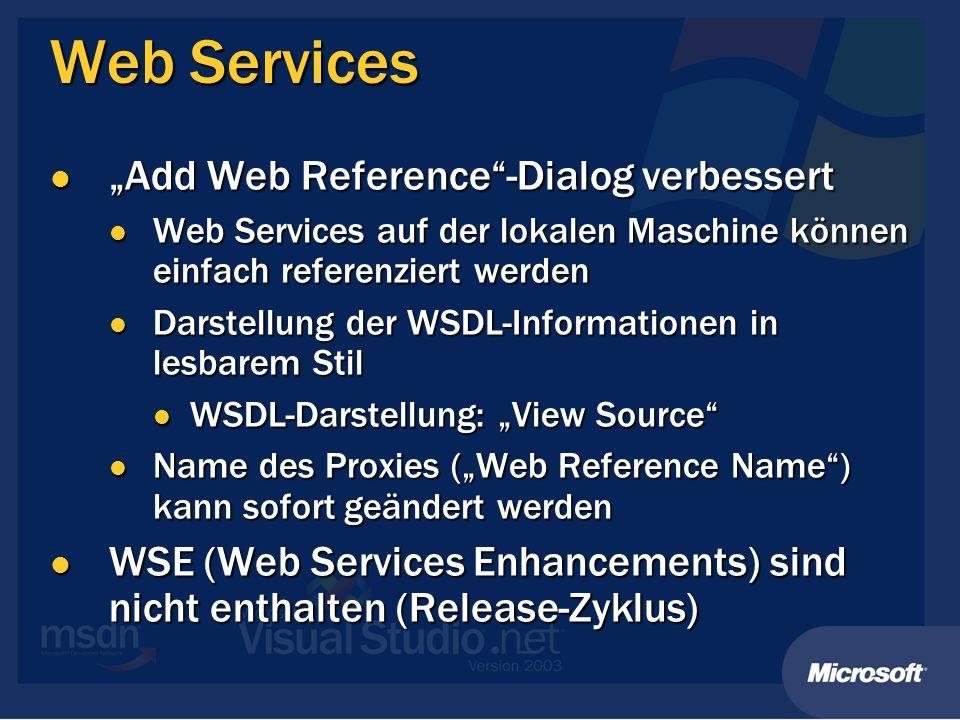 Web Services Add Web Reference-Dialog verbessert Add Web Reference-Dialog verbessert Web Services auf der lokalen Maschine können einfach referenziert werden Web Services auf der lokalen Maschine können einfach referenziert werden Darstellung der WSDL-Informationen in lesbarem Stil Darstellung der WSDL-Informationen in lesbarem Stil WSDL-Darstellung: View Source WSDL-Darstellung: View Source Name des Proxies (Web Reference Name) kann sofort geändert werden Name des Proxies (Web Reference Name) kann sofort geändert werden WSE (Web Services Enhancements) sind nicht enthalten (Release-Zyklus) WSE (Web Services Enhancements) sind nicht enthalten (Release-Zyklus)