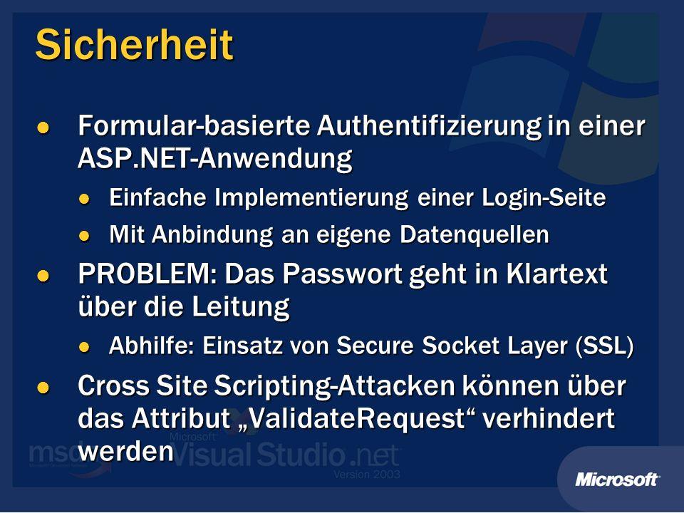 Sicherheit Formular-basierte Authentifizierung in einer ASP.NET-Anwendung Formular-basierte Authentifizierung in einer ASP.NET-Anwendung Einfache Implementierung einer Login-Seite Einfache Implementierung einer Login-Seite Mit Anbindung an eigene Datenquellen Mit Anbindung an eigene Datenquellen PROBLEM: Das Passwort geht in Klartext über die Leitung PROBLEM: Das Passwort geht in Klartext über die Leitung Abhilfe: Einsatz von Secure Socket Layer (SSL) Abhilfe: Einsatz von Secure Socket Layer (SSL) Cross Site Scripting-Attacken können über das Attribut ValidateRequest verhindert werden Cross Site Scripting-Attacken können über das Attribut ValidateRequest verhindert werden