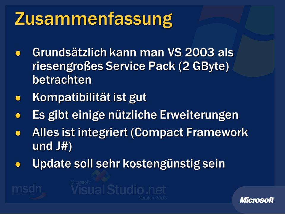 Zusammenfassung Grundsätzlich kann man VS 2003 als riesengroßes Service Pack (2 GByte) betrachten Grundsätzlich kann man VS 2003 als riesengroßes Service Pack (2 GByte) betrachten Kompatibilität ist gut Kompatibilität ist gut Es gibt einige nützliche Erweiterungen Es gibt einige nützliche Erweiterungen Alles ist integriert (Compact Framework und J#) Alles ist integriert (Compact Framework und J#) Update soll sehr kostengünstig sein Update soll sehr kostengünstig sein