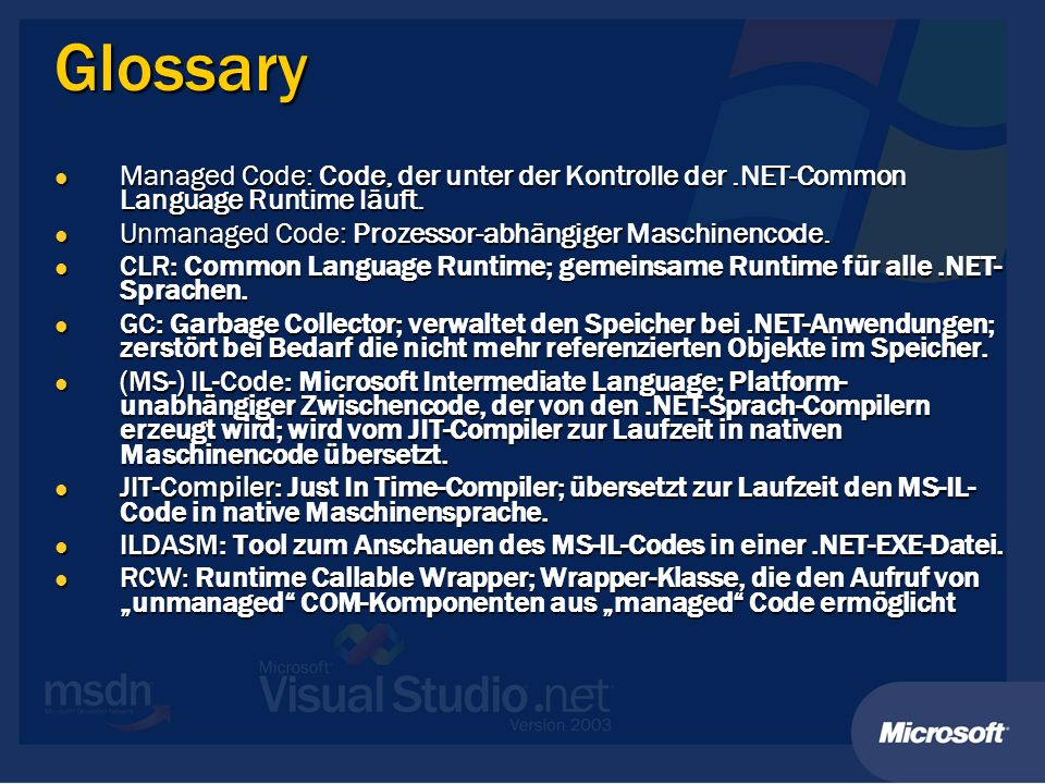 Glossary Managed Code: Code, der unter der Kontrolle der.NET-Common Language Runtime läuft. Managed Code: Code, der unter der Kontrolle der.NET-Common