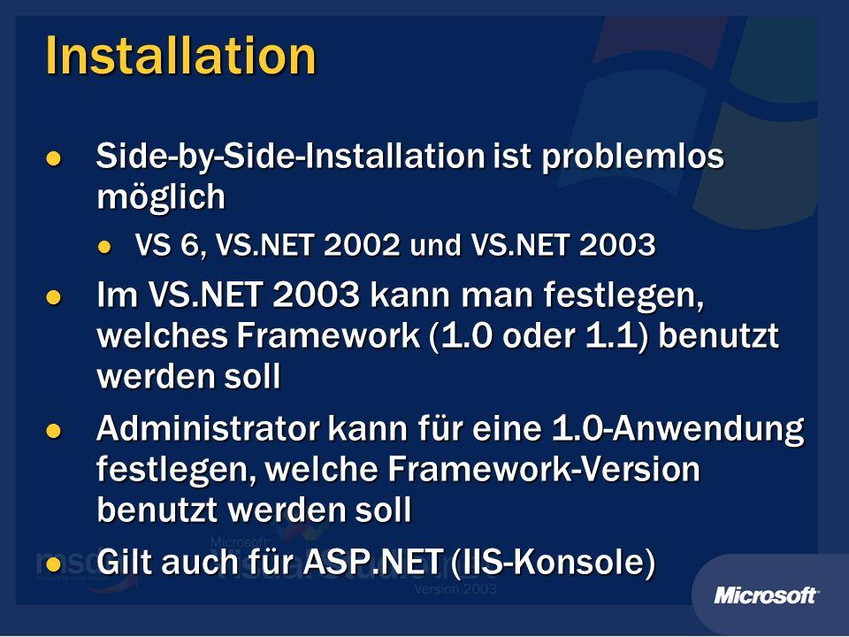 Installation Side-by-Side-Installation ist problemlos möglich Side-by-Side-Installation ist problemlos möglich VS 6, VS.NET 2002 und VS.NET 2003 VS 6, VS.NET 2002 und VS.NET 2003 Im VS.NET 2003 kann man festlegen, welches Framework (1.0 oder 1.1) benutzt werden soll Im VS.NET 2003 kann man festlegen, welches Framework (1.0 oder 1.1) benutzt werden soll Administrator kann für eine 1.0-Anwendung festlegen, welche Framework-Version benutzt werden soll Administrator kann für eine 1.0-Anwendung festlegen, welche Framework-Version benutzt werden soll Gilt auch für ASP.NET (IIS-Konsole) Gilt auch für ASP.NET (IIS-Konsole)