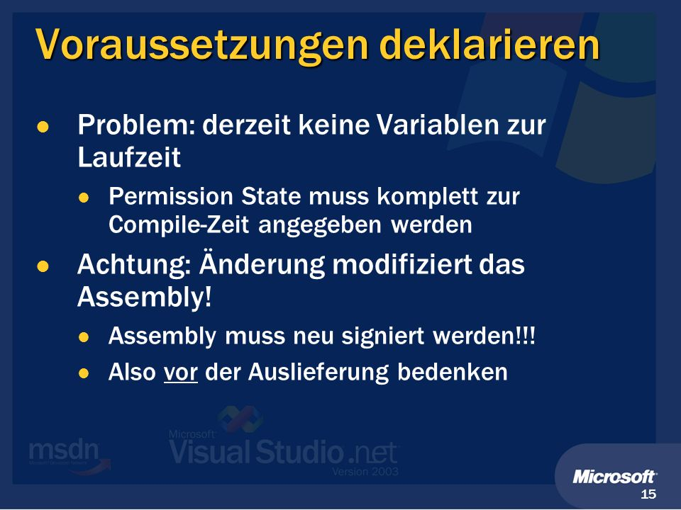 15 Voraussetzungen deklarieren Problem: derzeit keine Variablen zur Laufzeit Permission State muss komplett zur Compile-Zeit angegeben werden Achtung: