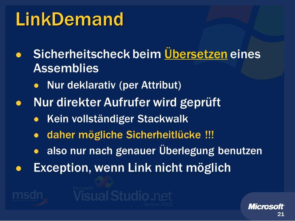 21 LinkDemand Sicherheitscheck beim Übersetzen eines Assemblies Nur deklarativ (per Attribut) Nur direkter Aufrufer wird geprüft Kein vollständiger St
